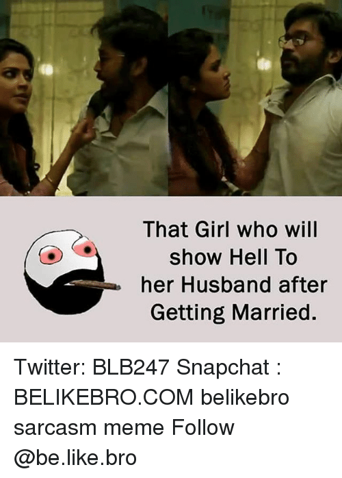 Be Like, Meme, and Memes: That Girl who will  show Hell To  her Husband after  Getting Married Twitter: BLB247 Snapchat : BELIKEBRO.COM belikebro sarcasm meme Follow @be.like.bro