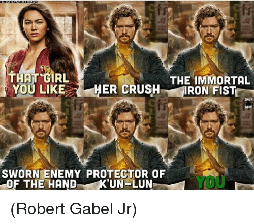 Memes, Girl, and 🤖: THAT GIRL  YOU LIKEHER CRUSHIRON FIST  THE IMMORTAL  SWORN ENEMY PROTECTOR OF  OF THE HANDKUN-LUN  YOU (Robert Gabel Jr)