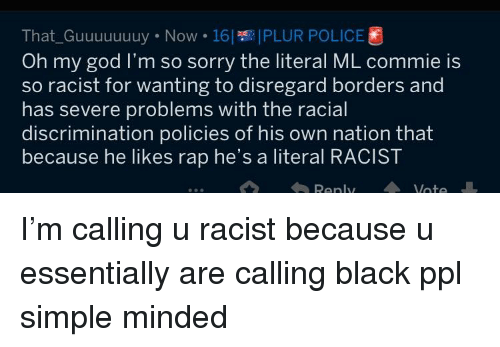 God, Oh My God, and Police: That-Guuuuuuuy . Now . 161 IPLUR POLICE  Oh my god I'm so sorry the literal ML commie is  so racist for wanting to disregard borders and  has severe problems with the racial  discrimination policies of his own nation that  because he likes rap he's a literal RACIST  Renly  ate