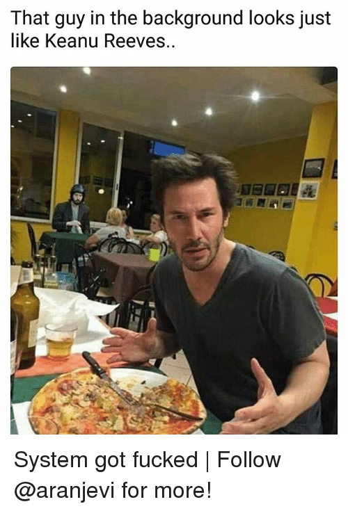 Memes, 🤖, and Got: That guy in the background looks just  like Keanu Reeves.. System got fucked   Follow @aranjevi for more!