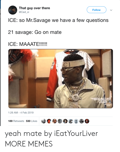 Club, Dank, and Memes: That guy over there  @Ced_xi  Follow  ICE: so Mr.Savage we have a few questions  21 savage: Go on mate  THEBREKE  CLUB  1:26 AM- 4 Feb 2019  189 Retweets 530 Likes yeah mate by iEatYourLiver MORE MEMES