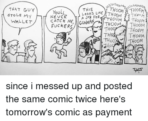 Memes, Never, and 🤖: THAT GUY  THiS  YouL  STOLEMy  WALLET  NEVER  A JoB FoR  CATCH ME, GUNMA  FuckERS  TH  THOOM  はHo since i messed up and posted the same comic twice here's tomorrow's comic as payment