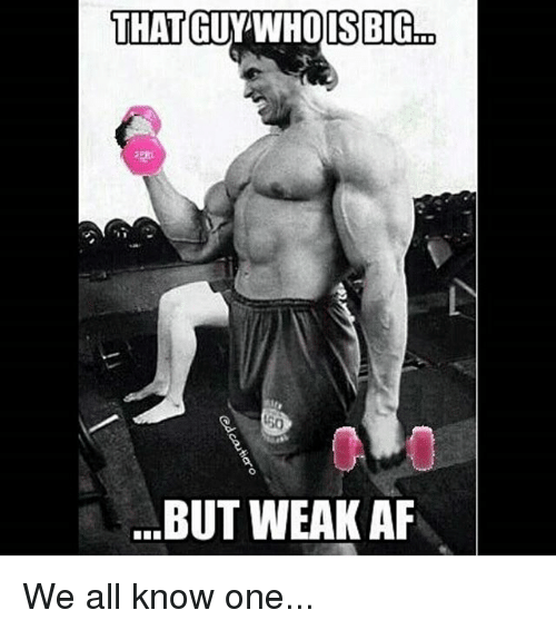 Af, Gym, and Afs: THAT  GUY WHO IS BIG  BUT WEAK AF We all know one...
