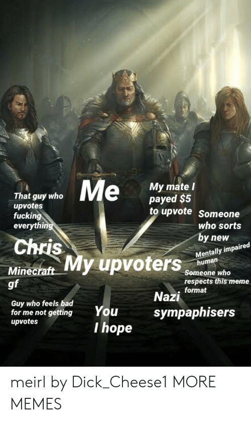 Bad, Dank, and Fucking: That guy who  upvotes  fucking  everyth  My mate l  payed $5  to upvote Someone  uters  who sorts  by new  Mentally impaired  Chris  human  Minecraft  gf  Someone who  respects this meme  . format  Guy who feels bad  for me not gettingYou  upvotes  Nazi  sympaphisers  I hope meirl by Dick_Cheese1 MORE MEMES