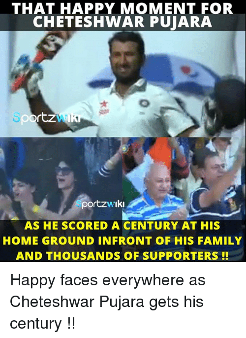 Memes, 🤖, and Score: THAT HAPPY MOMENT FOR  CHETESHWAR PUJARA  rtz  portzw Iki  AS HE SCORED A CENTURY AT HIS  HOME GROUND IN FRONT OF HIS FAMILY  AND THOUSANDS OF SUPPORTERS Happy faces everywhere as Cheteshwar Pujara gets his century !!