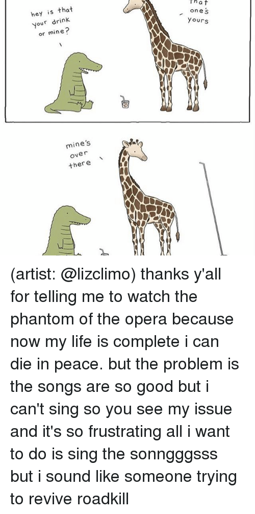 Life, Memes, and Good: That  hey is that  one S  Your drink  Yours  or mine?  mine's  Over  there (artist: @lizclimo) thanks y'all for telling me to watch the phantom of the opera because now my life is complete i can die in peace. but the problem is the songs are so good but i can't sing so you see my issue and it's so frustrating all i want to do is sing the sonngggsss but i sound like someone trying to revive roadkill