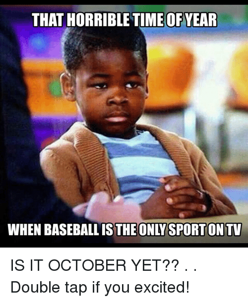 Baseball, Memes, and 🤖: THAT HORRIBLETIME OF YEAR  WHEN BASEBALL IS THE ONLYSPORTON TV IS IT OCTOBER YET?? . . Double tap if you excited!