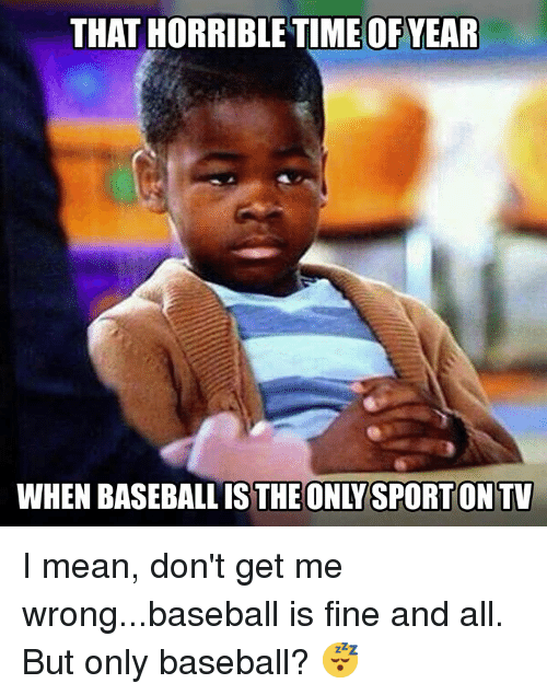 Baseball, Nfl, and Mean: THAT HORRIBLETIMEOFYEAR  WHEN BASEBALL IS THE ONLYSPORTONTV I mean, don't get me wrong...baseball is fine and all. But only baseball? 😴
