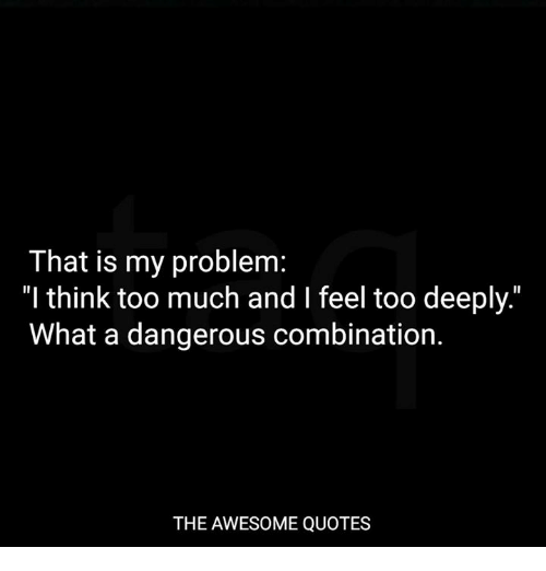 That Is My Problem L Think Too Much And I Feel Too Deeply What A