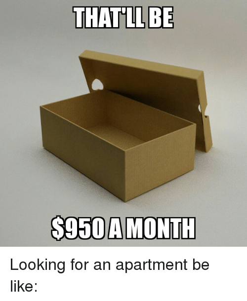 Looking For Apartments: THAT LL BE $950 A MONTH Looking For An Apartment Be Like