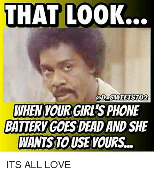 Memes, 🤖, and Battery: THAT LOOK..  GOD SWEETSTO2  WHEN YOUR GIRLS PHONE  BATTERY GOES DEAD AND SHE  WANTS TOUSE YOURS ITS ALL LOVE