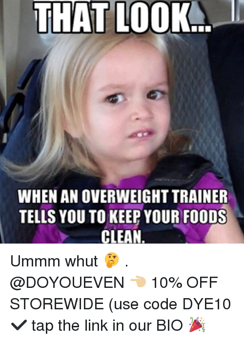 Gym, Link, and The Link: THAT  LOOK  WHEN AN OVERWEIGHT TRAINER  TELLS YOU TO KEEP YOUR FOODS  CLEAN Ummm whut 🤔 . @DOYOUEVEN 👈🏼 10% OFF STOREWIDE (use code DYE10 ✔️ tap the link in our BIO 🎉