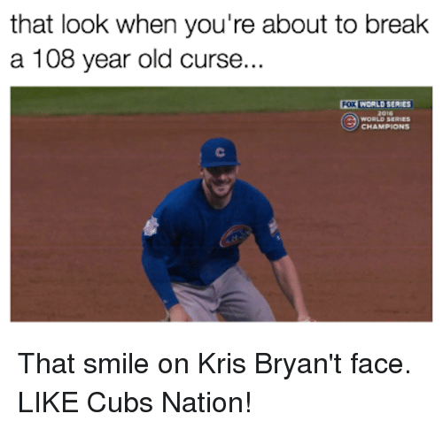 Mlb, Break, and Cubs: that look when you're about to break  a 108 year old curse..  POXWORLOSERIES  WORLD SERIES  CHAMPIONS That smile on Kris Bryan't face.   LIKE Cubs Nation!
