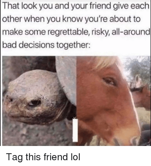 Bad, Funny, and Lol: That look you and your friend give each  other when you know you're about to  make some regrettable, risky, all-around  bad decisions together: Tag this friend lol