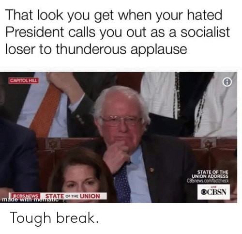 Memes, State of the Union Address, and Break: That look you get when your hated  President calls you out as a socialist  loser to thunderous applause  CAPITOL HILL  STATE OF THE  UNION ADDRESS  LIVE  OCBSN  STATE OF THE UNION  made with m Tough break.