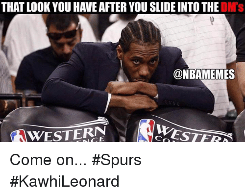 Nba, Slide Into the DMs, and Spurs: THAT LOOK YOU HAVE AFTER YOU SLIDE INTO THE DM's  @NBAMEMES Come on... #Spurs #KawhiLeonard