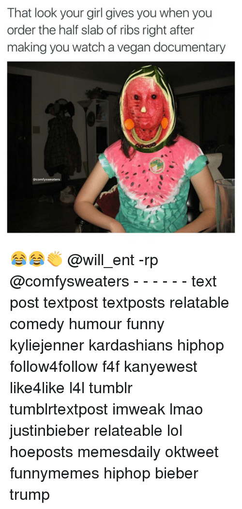 Memes, 🤖, and Bieber: That look your girl gives you when you  order the half slab of ribs right after  making you watch a vegan documentary  comfy sweaters 😂😂👏 @will_ent -rp @comfysweaters - - - - - - text post textpost textposts relatable comedy humour funny kyliejenner kardashians hiphop follow4follow f4f kanyewest like4like l4l tumblr tumblrtextpost imweak lmao justinbieber relateable lol hoeposts memesdaily oktweet funnymemes hiphop bieber trump