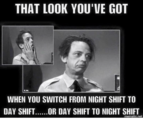 that look youve got when you switch from night shift 14945195 ✅ 25 best memes about night shift night shift memes,Night Shift Meme Sleep