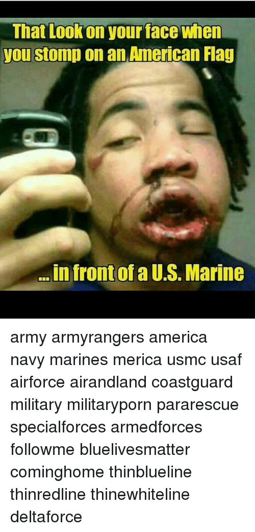 America, Memes, and Army: That Lookon your face when  you stomp on an American Flag  .in front of a U.S. Marine army armyrangers america navy marines merica usmc usaf airforce airandland coastguard military militaryporn pararescue specialforces armedforces followme bluelivesmatter cominghome thinblueline thinredline thinewhiteline deltaforce