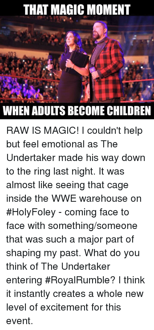 Memes, The Ring, and The Undertaker: THAT MAGICMOMENT  WHEN ADULTS BECOME CHILDREN RAW IS MAGIC! I couldn't help but feel emotional as The Undertaker made his way down to the ring last night. It was almost like seeing that cage inside the WWE warehouse on #HolyFoley - coming face to face with something/someone that was such a major part of shaping my past. What do you think of The Undertaker entering #RoyalRumble? I think it instantly creates a whole new level of excitement for this event.