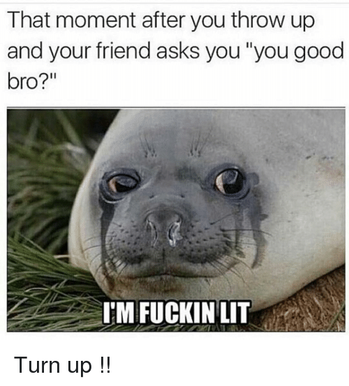 "Funny, Turn Up, and Good: That moment after you throw up  and your friend asks you ""you good  bro?""  I'M FUCKINLIT Turn up !!"