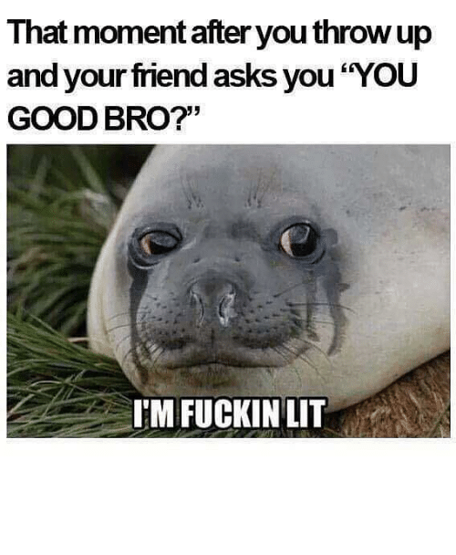 That Moment After You Throw Up and Your Friend Asks You YOU