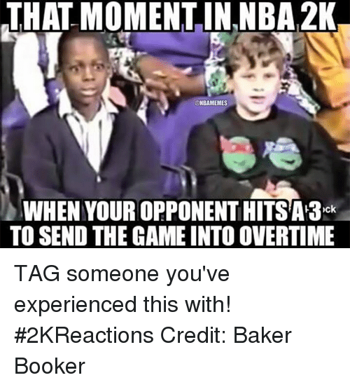 Nba, Nba 2k, and Moment: THAT MOMENT IN,NBA 2K  ONBAMEMES  WHEN YOUROPPONENTHITSA A3  TO SEND THE GAME INTO OVERTIME TAG someone you've experienced this with! #2KReactions Credit: Baker Booker