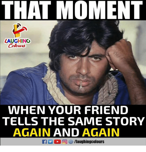 Indianpeoplefacebook, Friend, and Moment: THAT MOMENT  LAUGHING  Colours  WHEN YOUR FRIEND  TELLS THE SAME STORY  AGAIN AND AGAIN