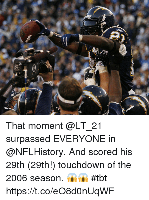 Memes, Tbt, and 🤖: That moment @LT_21 surpassed EVERYONE in @NFLHistory.  And scored his 29th (29th!) touchdown of the 2006 season. 😱😱 #tbt https://t.co/eO8d0nUqWF