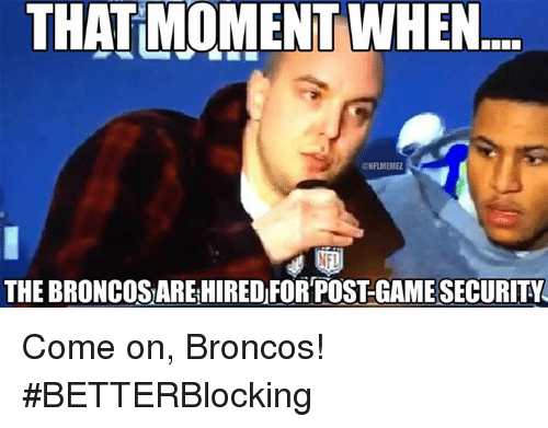 Nfl, Broncos, and Moment: THAT MOMENT WHEN  ONAMENME  NFI  THE BRONCOSAREHIRED FOR POSTGAMESECURITY Come on, Broncos! #BETTERBlocking