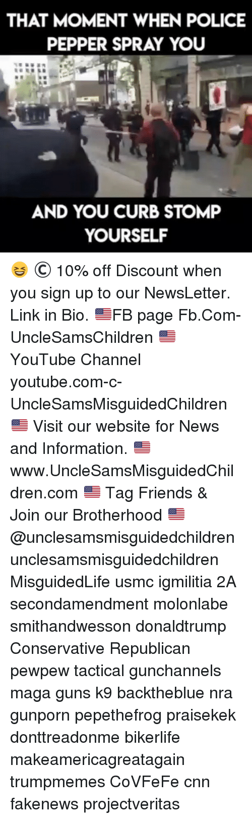 cnn.com, Friends, and Guns: THAT MOMENT WHEN POLICE  PEPPER SPRAY YOU  AND YOU CURB STOMP  YOURSELF 😆 © 10% off Discount when you sign up to our NewsLetter. Link in Bio. 🇺🇸FB page Fb.Com-UncleSamsChildren 🇺🇸YouTube Channel youtube.com-c-UncleSamsMisguidedChildren 🇺🇸 Visit our website for News and Information. 🇺🇸 www.UncleSamsMisguidedChildren.com 🇺🇸 Tag Friends & Join our Brotherhood 🇺🇸 @unclesamsmisguidedchildren unclesamsmisguidedchildren MisguidedLife usmc igmilitia 2A secondamendment molonlabe smithandwesson donaldtrump Conservative Republican pewpew tactical gunchannels maga guns k9 backtheblue nra gunporn pepethefrog praisekek donttreadonme bikerlife makeamericagreatagain trumpmemes CoVFeFe cnn fakenews projectveritas