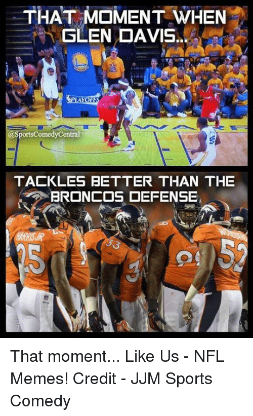 Memes, Nfl, and Sports: THAT MOMENT WHEN  SLEN DAVIS  asportsComedyCentral  TACKLES BETTER THAN THE  BRONCOS DEFENSE That moment...  Like Us - NFL Memes!  Credit - JJM Sports Comedy