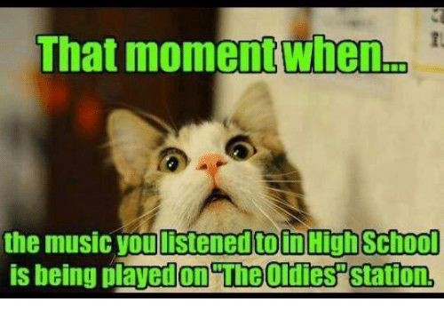 Dank, 🤖, and High School: That moment when  the music you listenedtoin High School  is being on TheOldies Station,