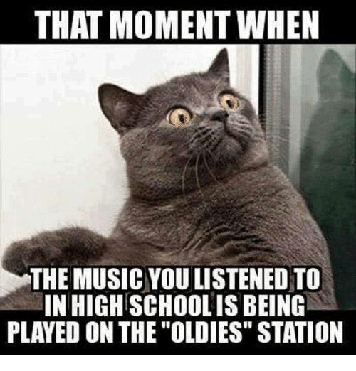 """Memes, Music, and 🤖: THAT MOMENT WHEN  THE MUSIC YOULISTENED TO  INHIGHSCHOOLIS BEING  PLAYED ON THE """"OLDIES"""" STATION"""