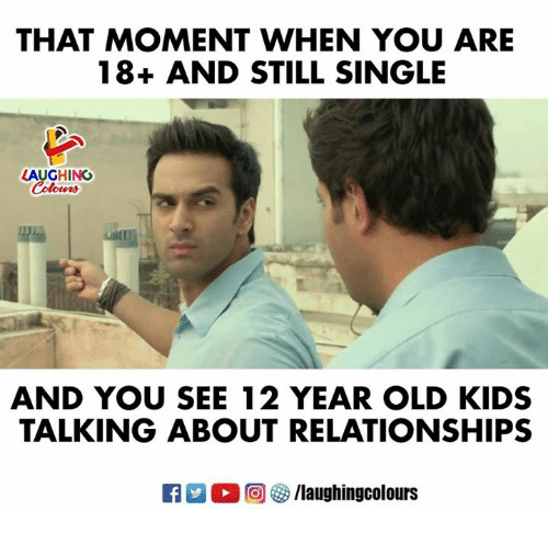 Relationships, Kids, and Old: THAT MOMENT WHEN YOU ARE  18+ AND STILL SINGLE  LAUGHING  Colowrs  AND YOU SEE 12 YEAR OLD KIDS  TALKING ABOUT RELATIONSHIPS  M。回參/laughingcolours