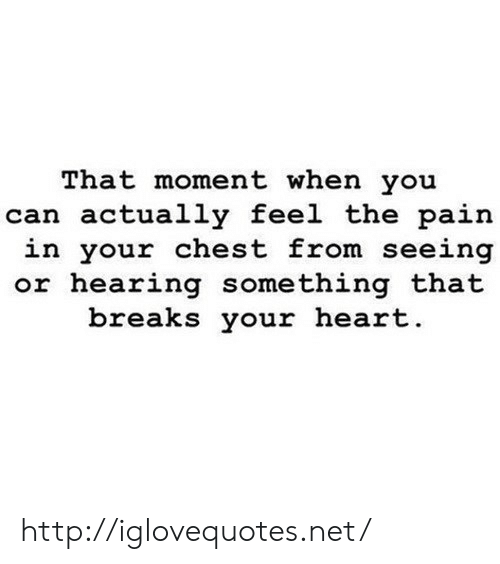 Heart, Http, and Pain: That moment when you  can actually feel the pain  in your chest from seeing  or hearing something that  breaks your heart http://iglovequotes.net/