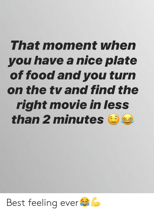Food, Best, and Movie: That moment when  you have a nice plate  of food and you turn  on the tv and find the  right movie in less  than 2 minutes Best feeling ever😂💪