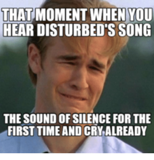 that moment when you hear disturbed s song the sound 14989131 ✅ 25 best memes about sounds of silence sounds of silence memes,Silence Memes