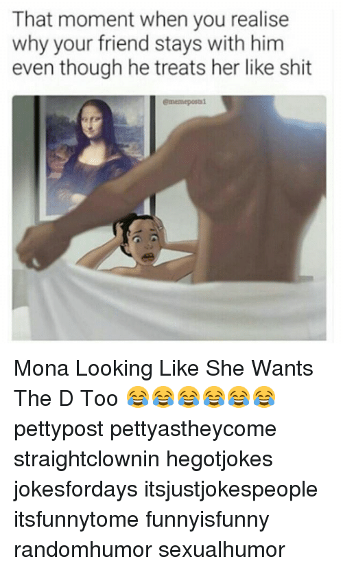 Memes, Shit, and 🤖: That moment when you realise  why your friend stays with him  even though he treats her like shit  ememepostsi Mona Looking Like She Wants The D Too 😂😂😂😂😂😂 pettypost pettyastheycome straightclownin hegotjokes jokesfordays itsjustjokespeople itsfunnytome funnyisfunny randomhumor sexualhumor