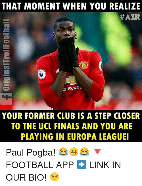 Club, Finals, and Memes: THAT MOMENT WHEN YOU REALIZE  #AZR  EHEVROL  YOUR FORMER CLUB IS A STEP CLOSER  TO THE UCL FINALS AND Y0U ARE  PLAYING IN EUROPA LEAGUEL Paul Pogba! 😂😬😂 🔻FOOTBALL APP ➡️ LINK IN OUR BIO! 😏