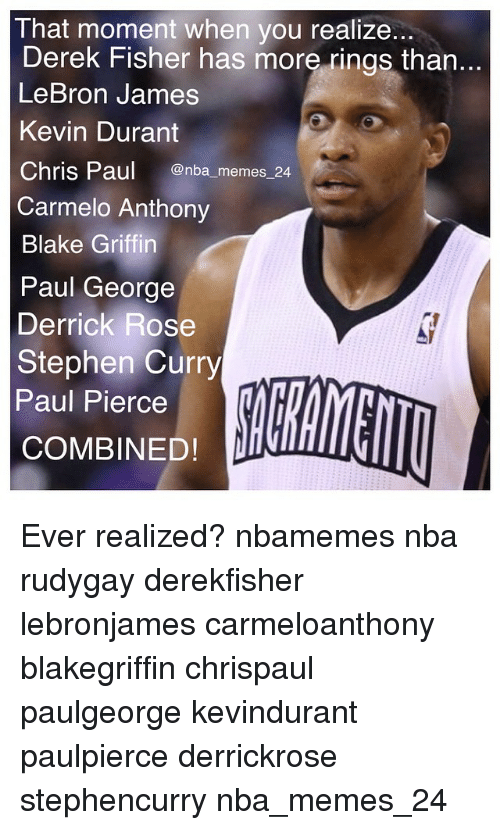 Blake Griffin, Carmelo Anthony, and Chris Paul: That moment when you realize...  Derek Fisher has more rings than..  LeBron James  Kevin Durant  Chris Paul  Onba memes 24  Carmelo Anthony  Blake Griffin  Paul George  Derrick Rose  Stephen Curry  Paul Pierce  COMBINED! Ever realized? nbamemes nba rudygay derekfisher lebronjames carmeloanthony blakegriffin chrispaul paulgeorge kevindurant paulpierce derrickrose stephencurry nba_memes_24