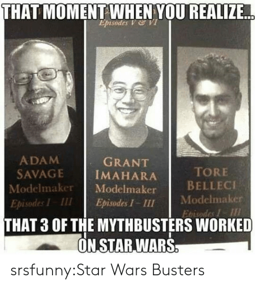 Savage, Star Wars, and Tumblr: THAT  MOMENT WHEN YOU REALIZE  Episodes V VI  ADAM  SAVAGE İMAHARA  Modelmaker Modelmaker  Episodes I III Episodes I - III  GRANT  TORE  BELLECI  Modelmaker  Ebisodes I  THAT 3 OF THE MYTHBUSTERS WORKED  ON STAR,WARS srsfunny:Star Wars Busters