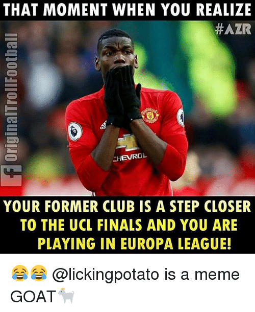 Club, Finals, and Meme: THAT MOMENT WHEN YOU REALIZE  HAZR  EHEVROL  YOUR FORMER CLUB IS A STEP CLOSER  TO THE UCL FINALS AND YOU ARE  PLAYING IN EUROPA LEAGUE! 😂😂 @lickingpotato is a meme GOAT🐐