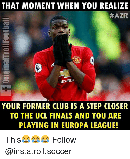 Club, Finals, and Memes: THAT MOMENT WHEN YOU REALIZE  HAZR  EHEVROL  YOUR FORMER CLUB IS A STEP CLOSER  TO THE UCL FINALS AND YOU ARE  PLAYING IN EUROPA LEAGUE! This😂😂😂 Follow @instatroll.soccer