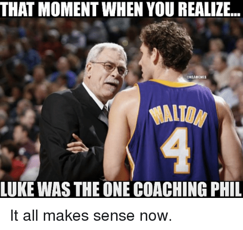 Nba, Coach, and That Moment When You Realize: THAT MOMENT WHEN YOU REALIZE...  RNBAMEMES  LUKE WAS THE ONE COACHING PHIL It all makes sense now.