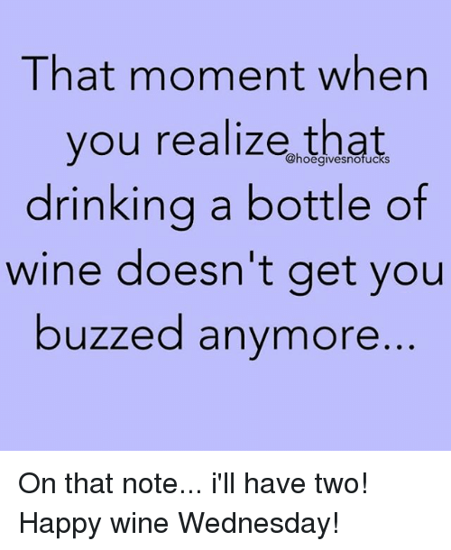 Wine, Happy, and Wednesday: That moment when  you realize that  drinkina a bottle of  wine doesn't get you  buzzed anymore  @hoegivesnofucks On that note... i'll have two! Happy wine Wednesday!