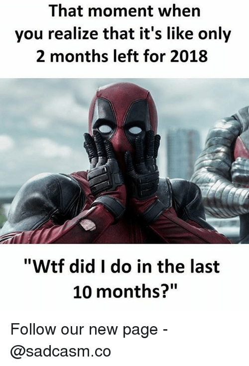 """Memes, Wtf, and 🤖: That moment when  you realize that it's like only  2 months left for 2018  """"Wtf did I do in the last  10 months?"""" Follow our new page - @sadcasm.co"""