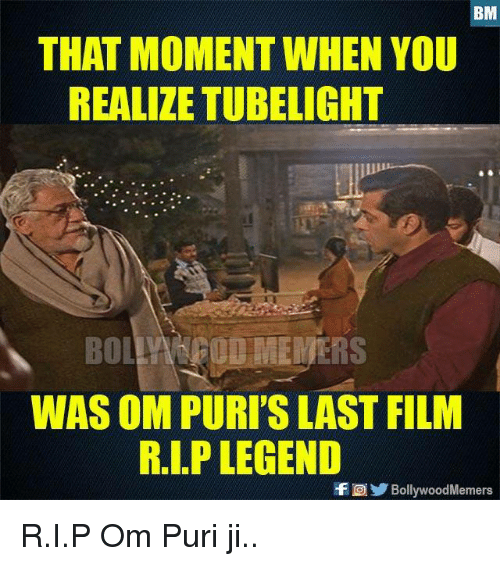 Memes, Film, and 🤖: THAT MOMENT WHEN YOU  REALIZE TUBELIGHT  BO OD VIEWERS  WAS OM PURI'S LAST FILM  R.I.P LEGEND  fBollywoodMemers R.I.P Om Puri ji..