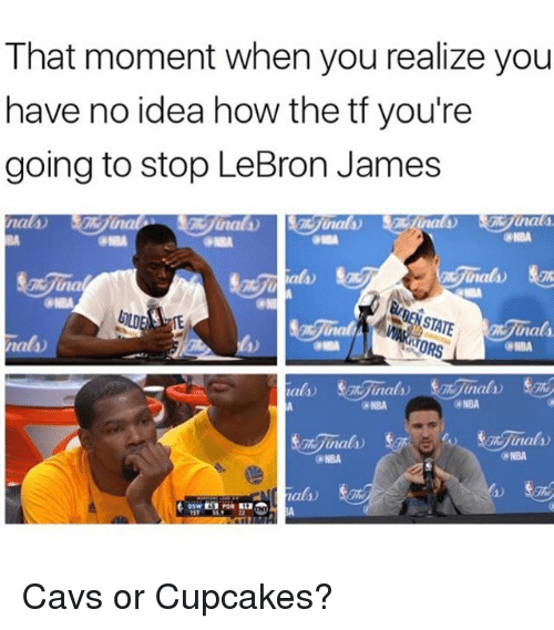 Cavs, LeBron James, and Memes: That moment when you realize you  have no idea how the tf you're  going to stop LeBron James  nat40  una  nal A  ORS  NBA  NBA  Ghijuna  (a NBA  nal  1ST Cavs or Cupcakes?