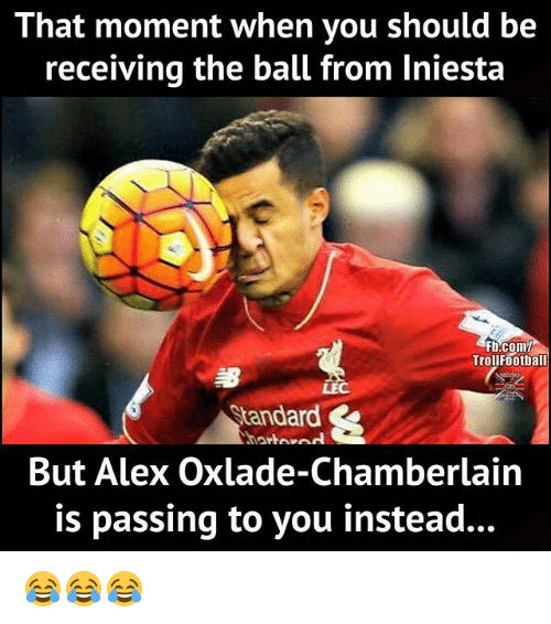 Memes, fb.com, and 🤖: That moment when you should be  receiving the ball from Iniesta  Fb.com/  Trollfootball  LEC  Standard  But Alex Oxlade-Chamberlain  is passing to you instead... 😂😂😂
